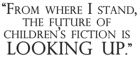 From where I stand, the future of children's fiction is looking up.