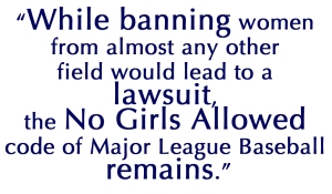 While banning women from almost any other field would lead to a lawsuit, the No Girls Allowed code of Major League Baseball remains.