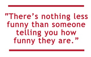 There's nothing less funny than someone telling you how funny they are.