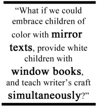 What if we could embrace children of color with mirror texts, provide white children with window books, and teach writer's craft simultaneously?