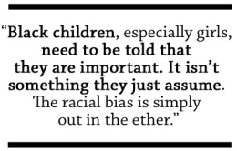 Black children, especially girls, need to be told that they are important. It isn't something they just assume. The racial bias is simply out in the ether.