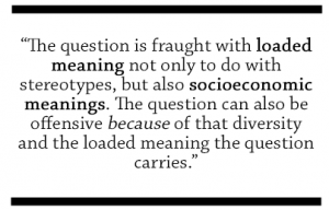 The question is fraught with loaded meaning not only to do with stereotypes, but also socioeconomic meanings. The question can also be offensive because of that diversity and the loaded meaning the question carries.