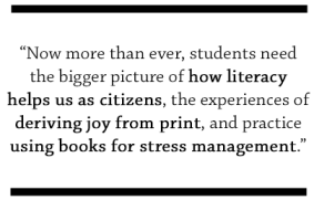 Now more than ever, students need the bigger picture of how literacy helps us as citizens, the experiences of deriving joy from print, and practice using books for stress management.