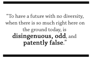 to have a future with no diversity, when there is so much right here on the ground today, is disingenuous, odd, and patently false.*