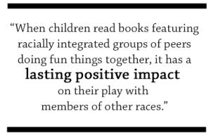 When children read books featuring racially integrated groups of peers doing fun things together, it has a lasting positive impact on their play with members of other races.