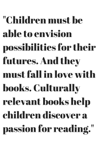 Children must be able to envision possibilities for their futures. And they must fall in love with books. Culturally relevant books help children discover a passion for reading.